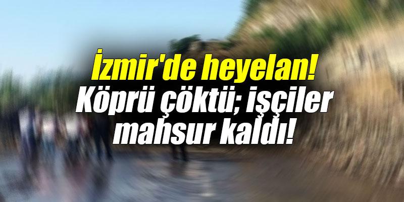 İzmir'de heyelan! Köprü çöktü; işçiler mahsur kaldı!
