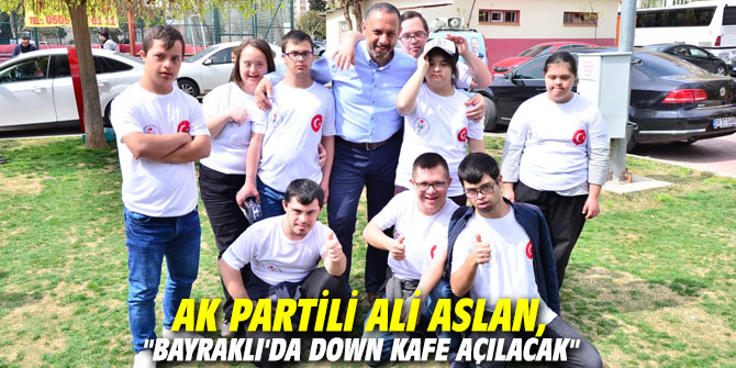 "AK Partili Aslan, ""Bayraklı'da Down Kafe açılacak"""