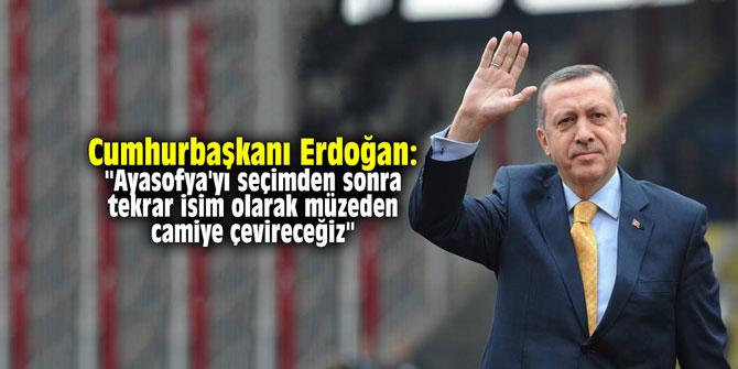 """Erdoğan: """"Ayasofya'yı seçimden sonra tekrar isim olarak müzeden camiye çevireceğiz"""""""