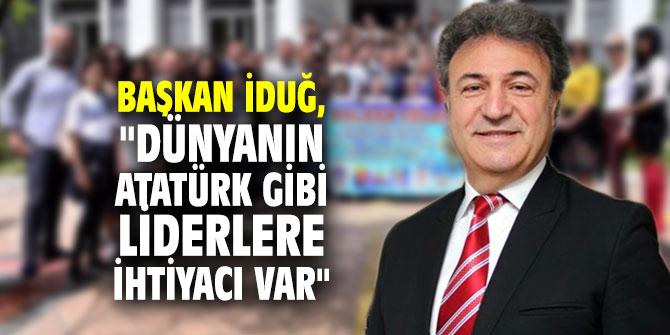 """Başkan İduğ, """"Dünyanın Atatürk gibi liderlere ihtiyacı var"""""""