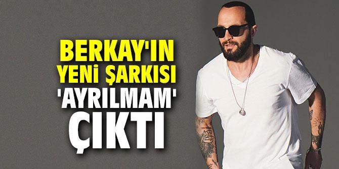 Berkay'ın yeni şarkısı 'Ayrılmam' çıktı