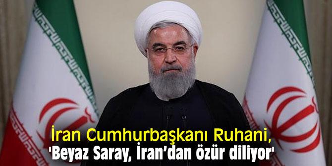 İran Cumhurbaşkanı Ruhani, 'Beyaz Saray, İran'dan özür diliyor'