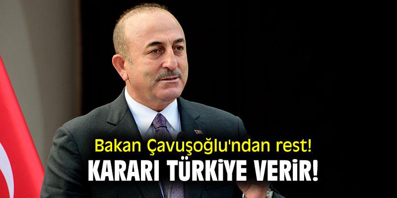 Bakan Çavuşoğlu'ndan rest! Kararı Türkiye verir!