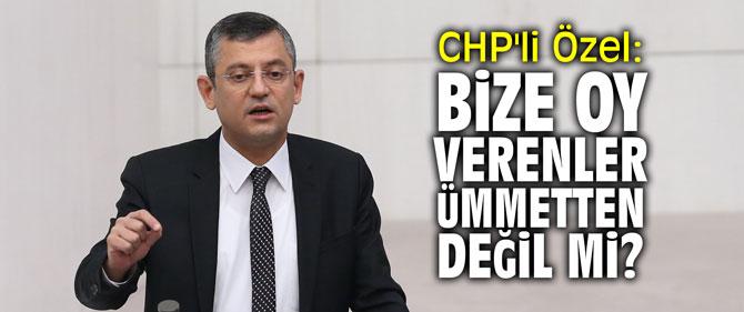 """CHP'li Özel: """"Bize oy verenler ümmetten değil mi?"""""""