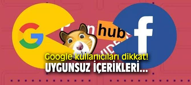 Google kullanıcıları dikkat! Uygunsuz içerikleri...