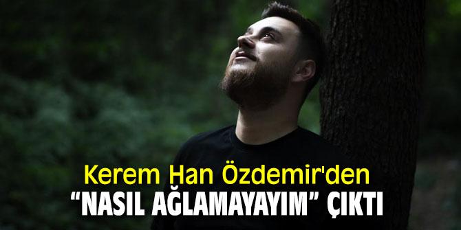 """Kerem Han Özdemir'den """"Nasıl Ağlamayayım""""çıktı"""