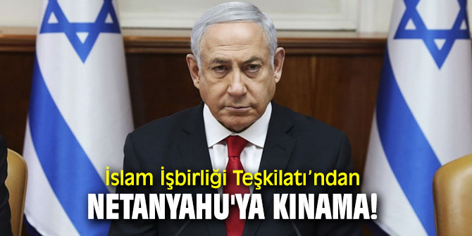 İslam İşbirliği Teşkilatı'ndan Netanyahu'ya kınama!