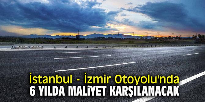 İstanbul - İzmir Otoyolu'nda 6 yılda maliyet karşılanacak