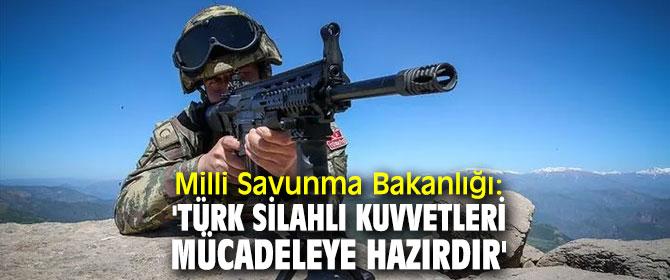 MSB, 'Türk Silahlı Kuvvetleri mücadeleye hazırdır'