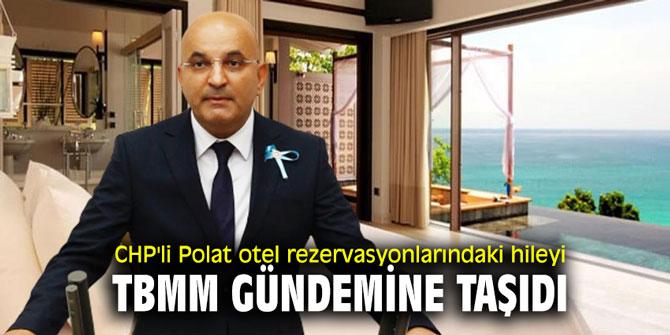 CHP'li Polat otel rezervasyonlarındaki hileyi TBMM gündemine taşıdı