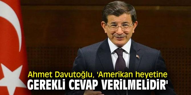 Ahmet Davutoğlu'ndan flaş açıklama! 'Amerikan heyetine gerekli cevap verilmelidir'
