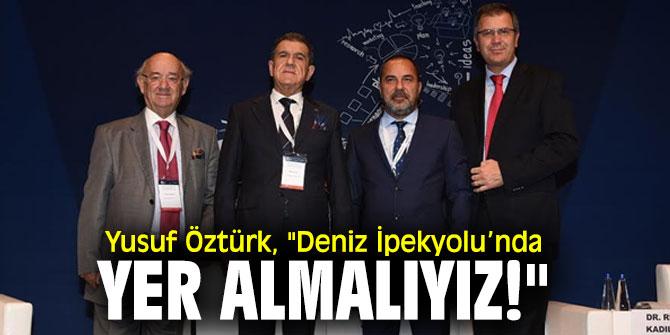 """Yusuf Öztürk, """"Deniz İpekyolu'nda yer almalıyız!"""""""