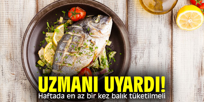 Uzmanı uyardı! Haftada en az bir kez balık tüketilmeli