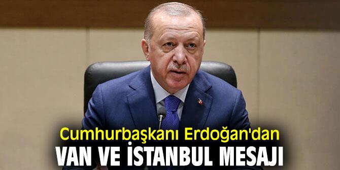 Cumhurbaşkanı Recep Tayyip Erdoğan'dan Van ve İstanbul mesajı