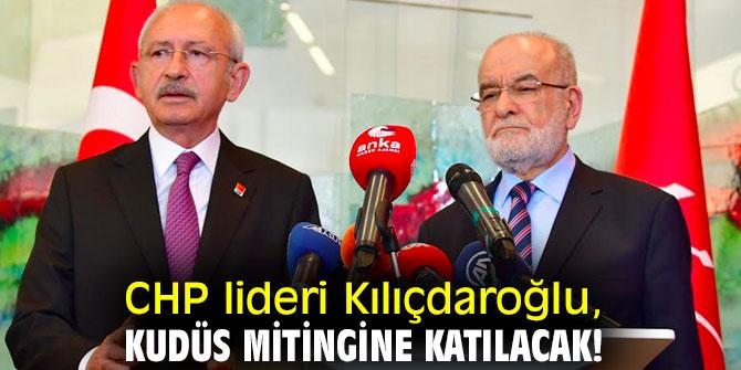 CHP lideri Kılıçdaroğlu, Kudüs Mitingine katılacak!