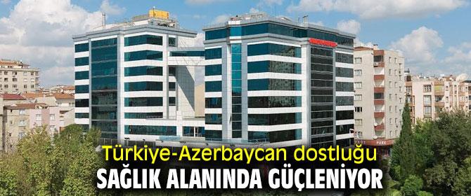 Türkiye-Azerbaycan dostluğu sağlık alanında güçleniyor