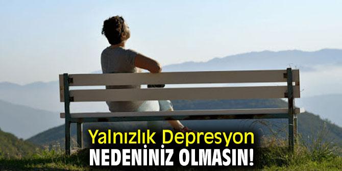 Yalnızlık depresyon nedeniniz olabilir!