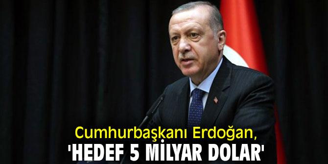 Cumhurbaşkanı Erdoğan'dan flaş açıklamalar! 'Hedef 5 milyar dolar'