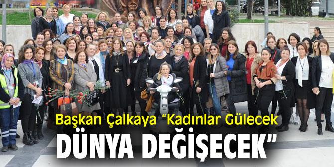 """Başkan Çalkaya """"Kadınlar Gülecek Dünya Değişecek"""""""
