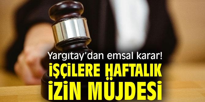 Yargıtay'dan emsal karar! İşçilere haftalık izin müjdesi
