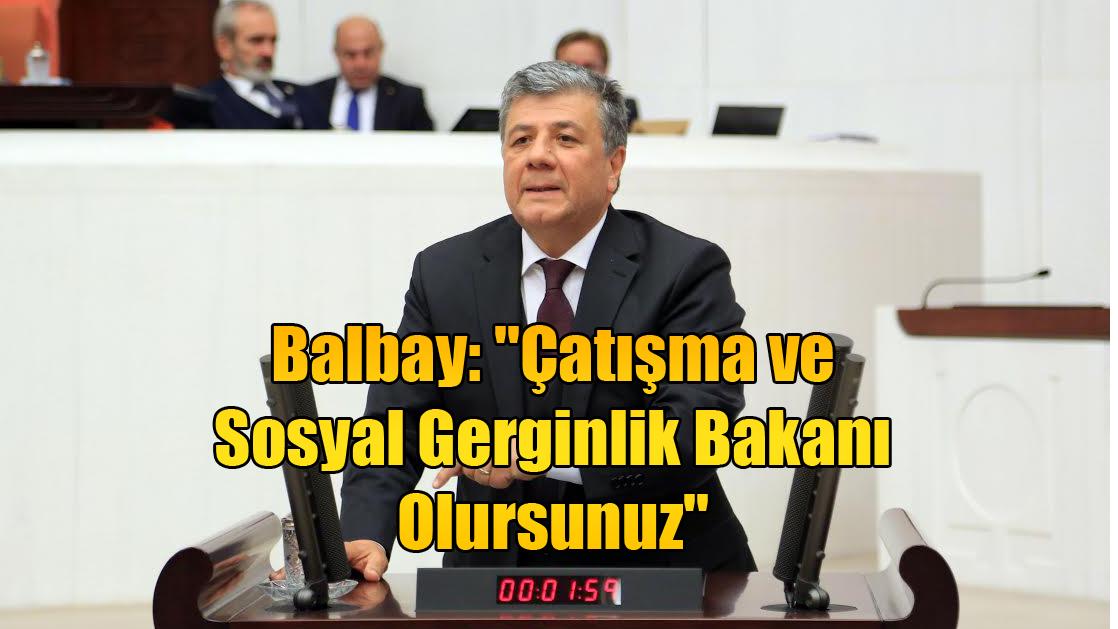 Balbay: ''Çatışma ve Sosyal Gerginlik Bakanı Olursunuz''