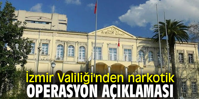 İzmir Valiliği'nden narkotik operasyon açıklaması