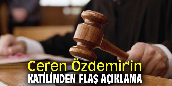 Ceren Özdemir'in katilinden flaş açıklama