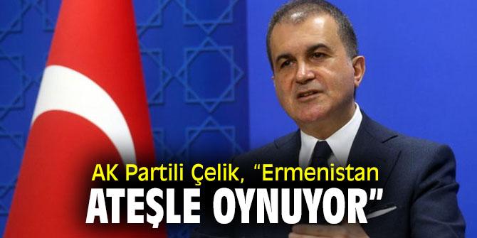 """AK Partili Çelik, """"Ermenistan ateşle oynuyor"""""""