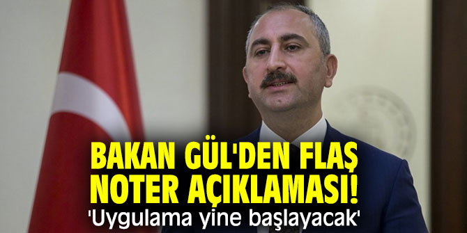 Bakan Gül'den flaş noter açıklaması! 'Uygulama yine başlayacak'