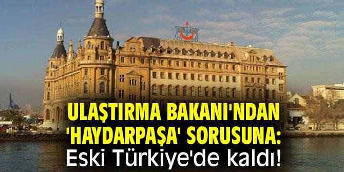 Bakan Karaismailoğlu: Haydarpaşa Eski Türkiye'de kaldı!