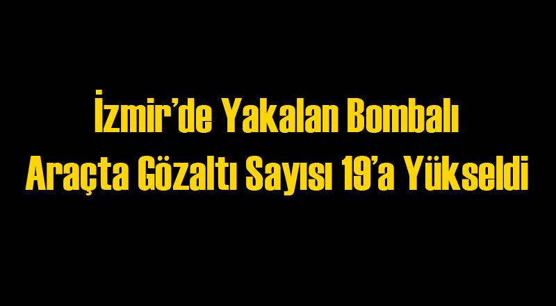 İzmir'de Yakalanan Bombalı Araçta Gözaltı Sayısı 19'a Yükseldi