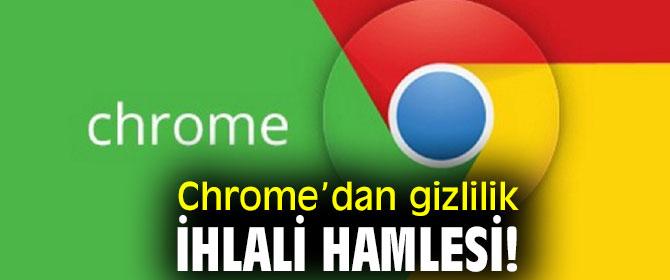 Chrome'dan gizlilik ihlali hamlesi!