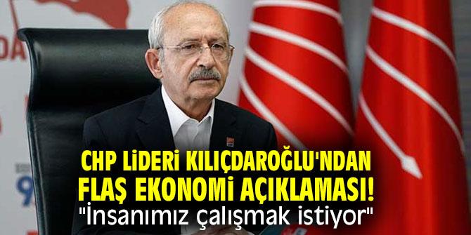 """CHP lideri Kılıçdaroğlu'ndan flaş ekonomi açıklaması! """"İnsanımız çalışmak istiyor"""""""
