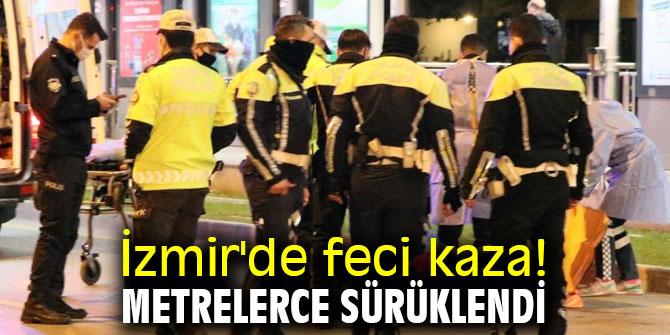 İzmir'de feci kaza! Metrelerce sürüklendi