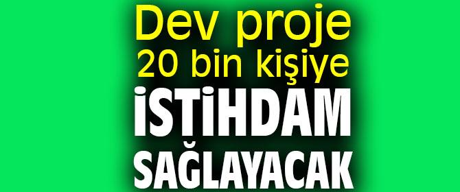 Dev proje 20 bin kişiye istihdam sağlayacak
