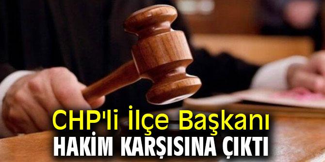 CHP'li İlçe Başkanı hakim karşısına çıktı