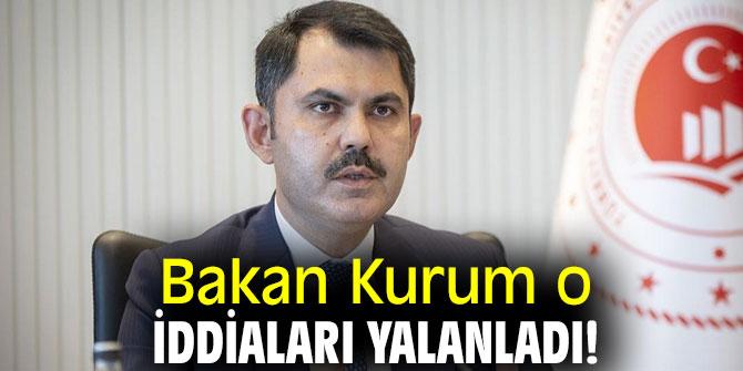 Bakan Kurum o iddiaları yalanladı!