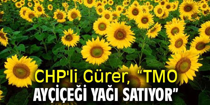 """CHP'li Gürer, """"TMO ayçiçeği yağı satıyor"""""""