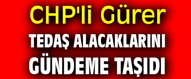 CHP'li Gürer TEDAŞ alacaklarını gündeme taşıdı