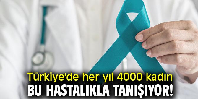 Türkiye'de her yıl 4000 kadın bu hastalıkla tanışıyor!