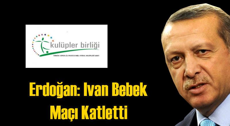 Erdoğan'dan Futbol Yorumu: Ivan Bebek Maçı Katletti