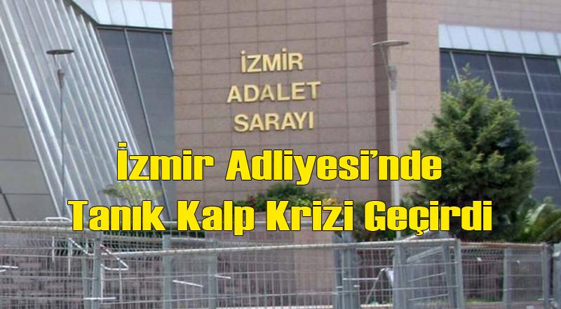İzmir Adliyesi'nde Tanık Duruşmada Kalp Krizi Geçirdi