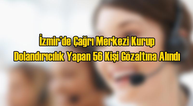 İzmir'de 56 Kişilik Dolandırıcı Çetesine Gözaltı
