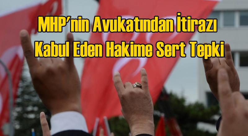 MHP'nin Avukatından İtirazı Kabul Eden Hakime Sert Tepki