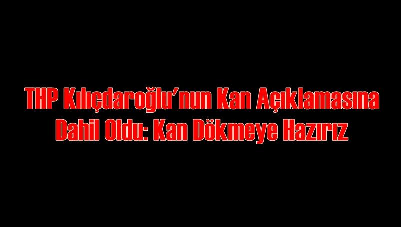 THP Kılıçdaroğlu'nun Kan Açıklamasına Dahil Oldu: Kan Dökmeye Hazırız