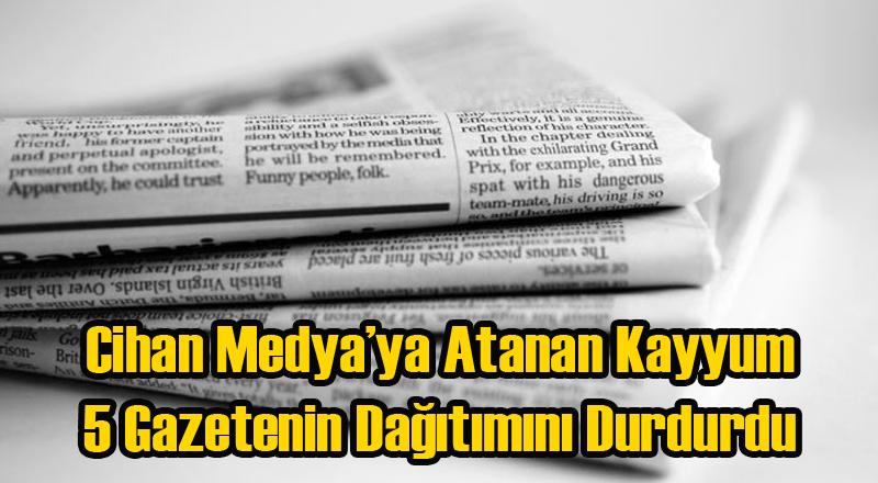 Cihan Medya'ya Atanan Kayyum 5 Gazetenin Dağıtımını Durdurdu