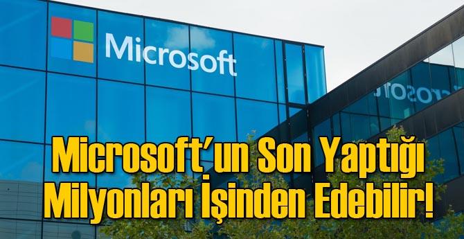 Microsoft'un Son Yaptığı Milyonları İşinden Edebilir!