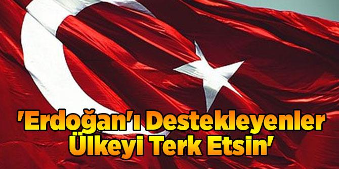 'Erdoğan'ı Destekleyenler Ülkeyi Terk Etsin'
