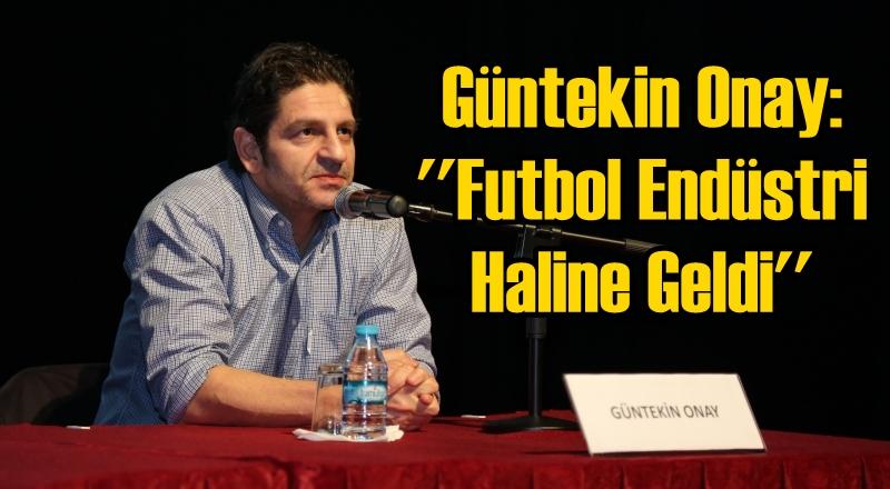Güntekin Onay: ''Futbol Endüstri Haline Geldi''