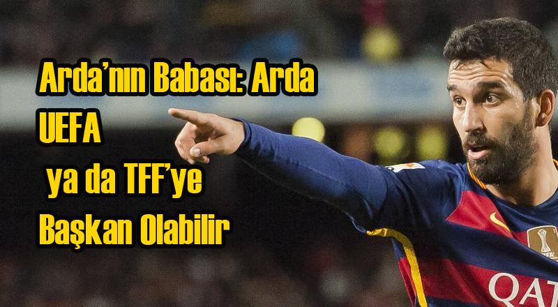 Arda Turan UEFA ya da TFF Başkanlığı İstiyor